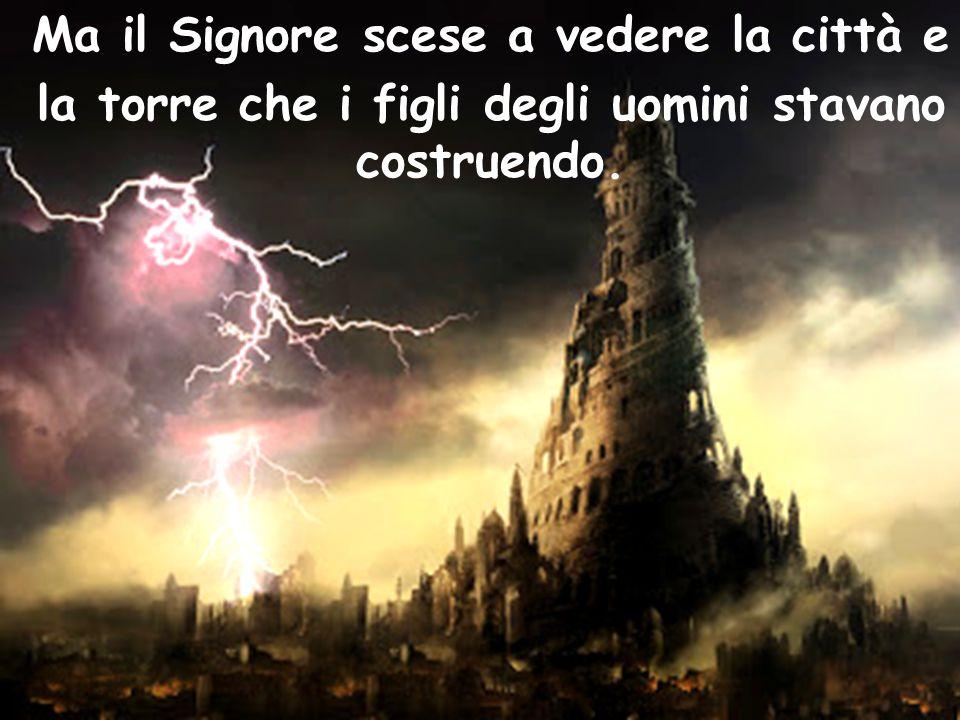 Ma il Signore scese a vedere la città e la torre che i figli degli uomini stavano costruendo.
