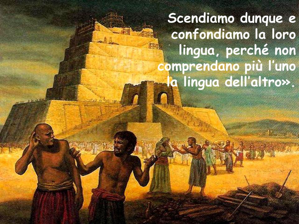 Scendiamo dunque e confondiamo la loro lingua, perché non comprendano più l'uno la lingua dell'altro».
