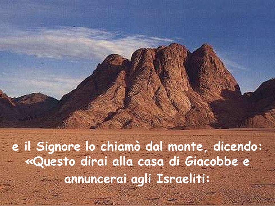 e il Signore lo chiamò dal monte, dicendo: «Questo dirai alla casa di Giacobbe e annuncerai agli Israeliti: