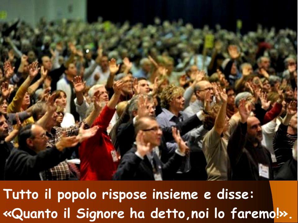 Tutto il popolo rispose insieme e disse: «Quanto il Signore ha detto,noi lo faremo!».