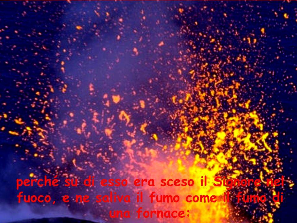 perché su di esso era sceso il Signore nel fuoco, e ne saliva il fumo come il fumo di una fornace: