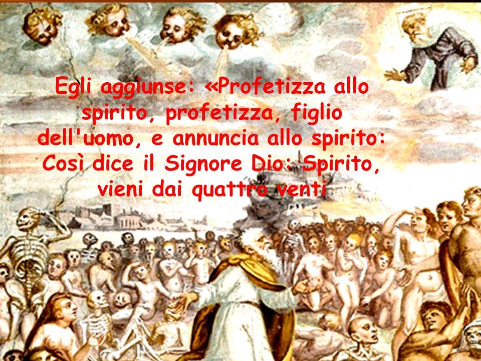Egli aggiunse: «Profetizza allo spirito, profetizza, figlio dell'uomo, e annuncia allo spirito: Così dice il Signore Dio: Spirito, vieni dai quattro v