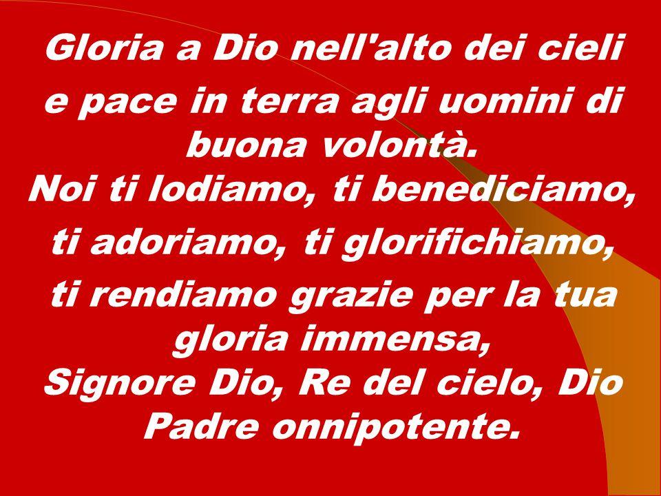 Gloria a Dio nell'alto dei cieli e pace in terra agli uomini di buona volontà. Noi ti lodiamo, ti benediciamo, ti adoriamo, ti glorifichiamo, ti rendi