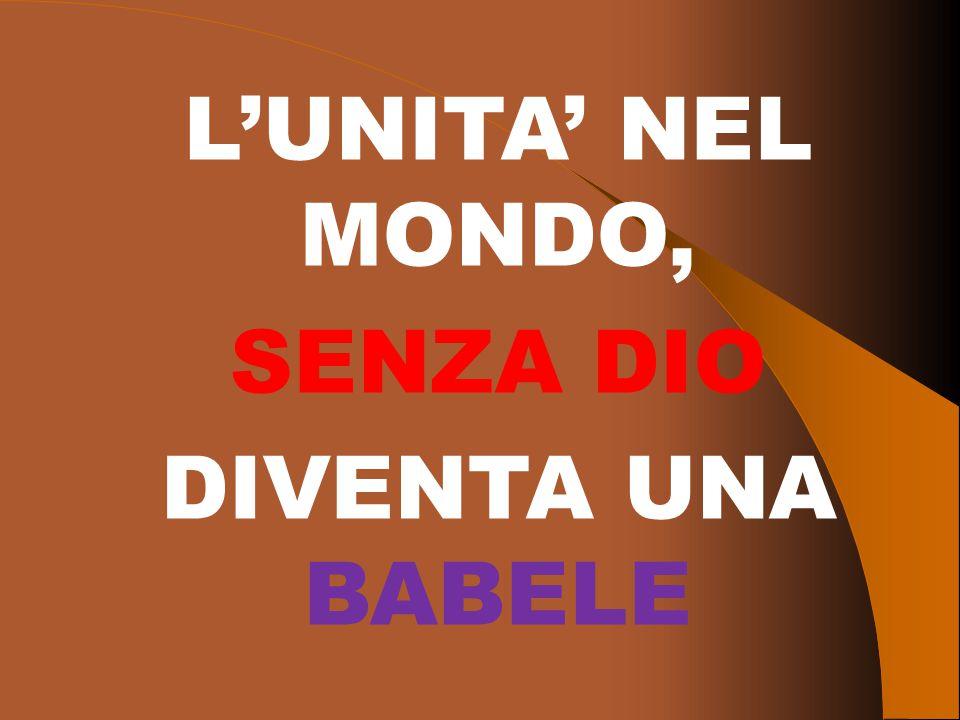 L'UNITA' NEL MONDO, SENZA DIO DIVENTA UNA BABELE