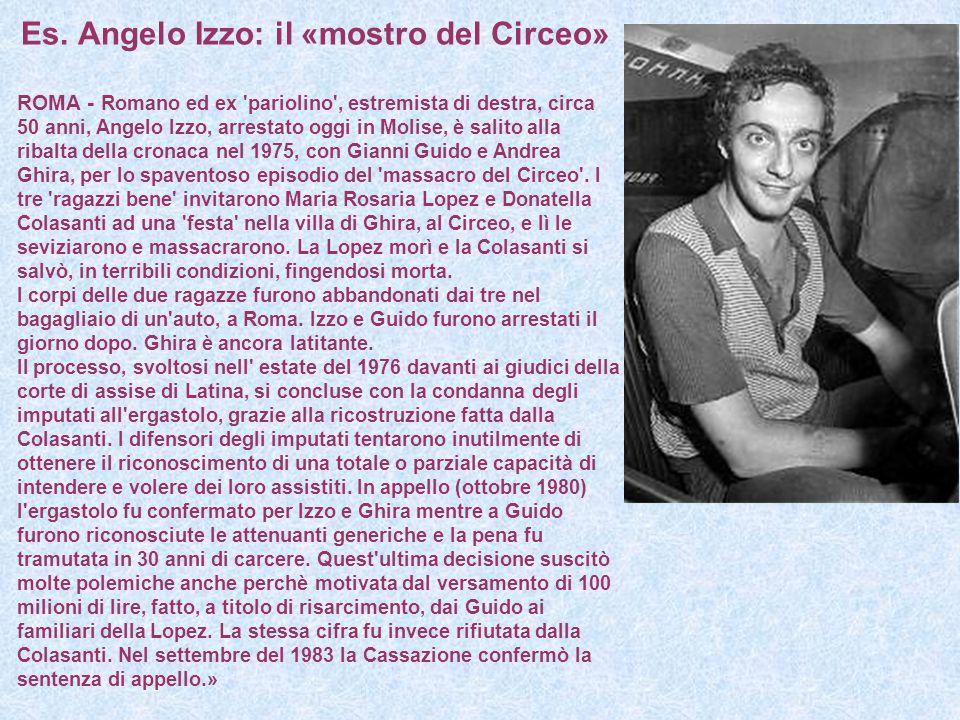Es. Angelo Izzo: il «mostro del Circeo» ROMA - Romano ed ex 'pariolino', estremista di destra, circa 50 anni, Angelo Izzo, arrestato oggi in Molise, è