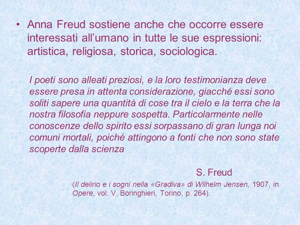 Anna Freud sostiene anche che occorre essere interessati all'umano in tutte le sue espressioni: artistica, religiosa, storica, sociologica. I poeti so