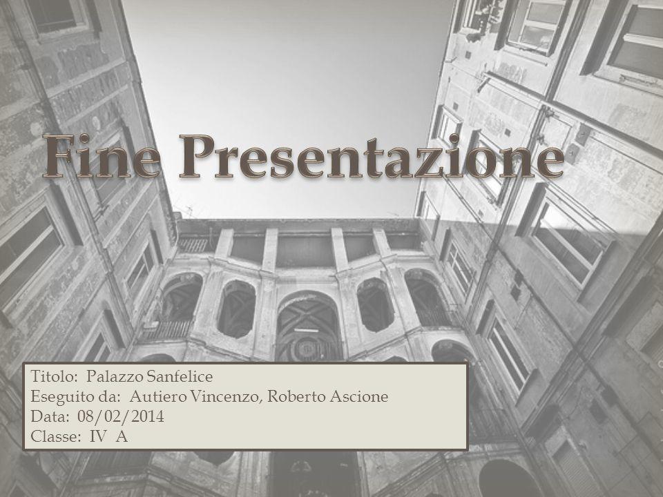 Titolo: Palazzo Sanfelice Eseguito da: Autiero Vincenzo, Roberto Ascione Data: 08/02/2014 Classe: IV A
