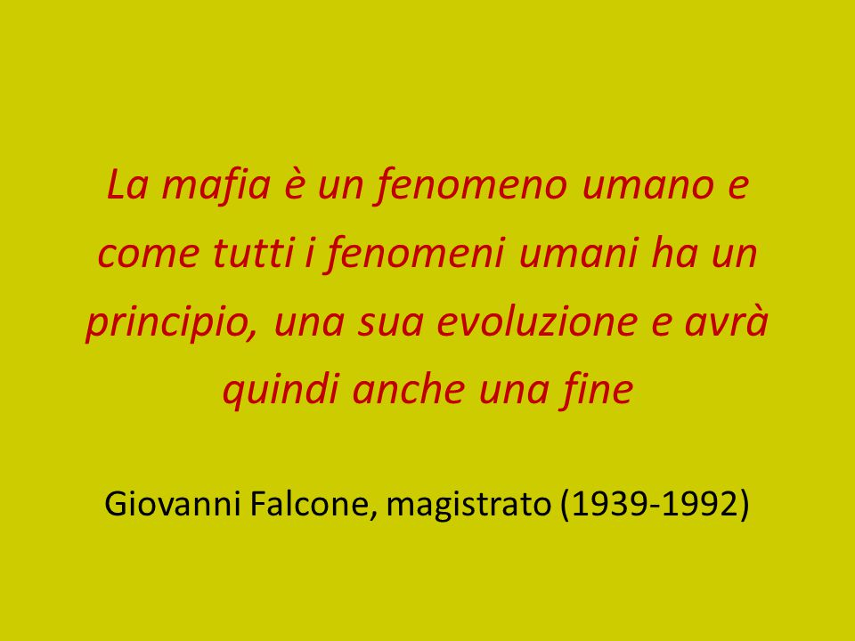 La mafia è un fenomeno umano e come tutti i fenomeni umani ha un principio, una sua evoluzione e avrà quindi anche una fine Giovanni Falcone, magistra