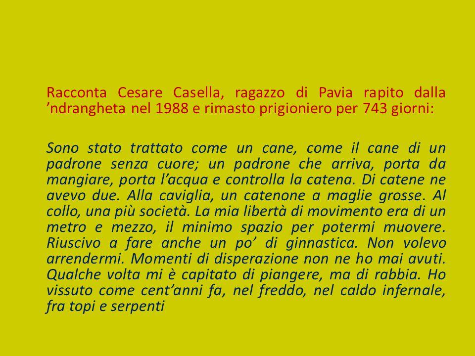 Racconta Cesare Casella, ragazzo di Pavia rapito dalla 'ndrangheta nel 1988 e rimasto prigioniero per 743 giorni: Sono stato trattato come un cane, co
