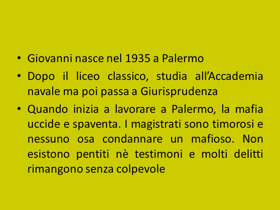 Giovanni nasce nel 1935 a Palermo Dopo il liceo classico, studia all'Accademia navale ma poi passa a Giurisprudenza Quando inizia a lavorare a Palermo, la mafia uccide e spaventa.