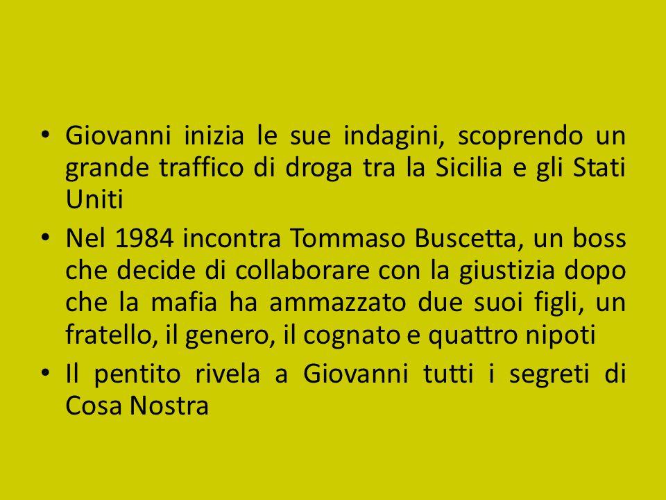 Giovanni inizia le sue indagini, scoprendo un grande traffico di droga tra la Sicilia e gli Stati Uniti Nel 1984 incontra Tommaso Buscetta, un boss ch