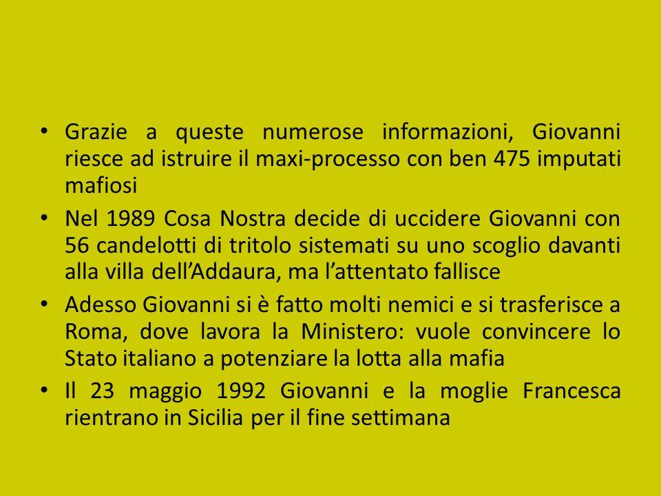 Grazie a queste numerose informazioni, Giovanni riesce ad istruire il maxi-processo con ben 475 imputati mafiosi Nel 1989 Cosa Nostra decide di uccide