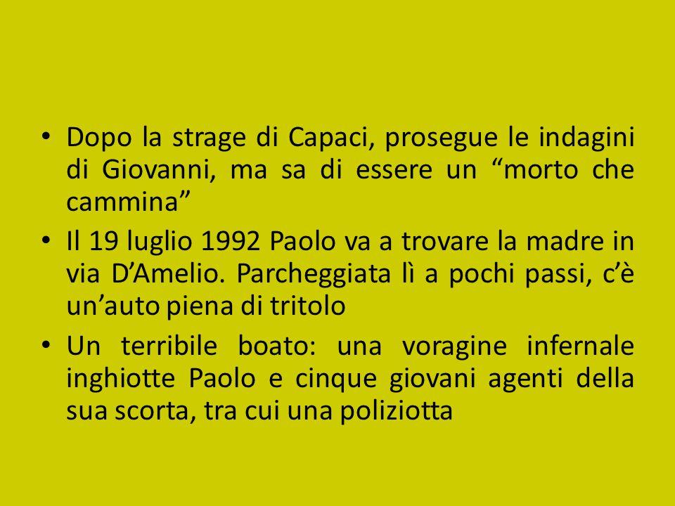 Dopo la strage di Capaci, prosegue le indagini di Giovanni, ma sa di essere un morto che cammina Il 19 luglio 1992 Paolo va a trovare la madre in via D'Amelio.