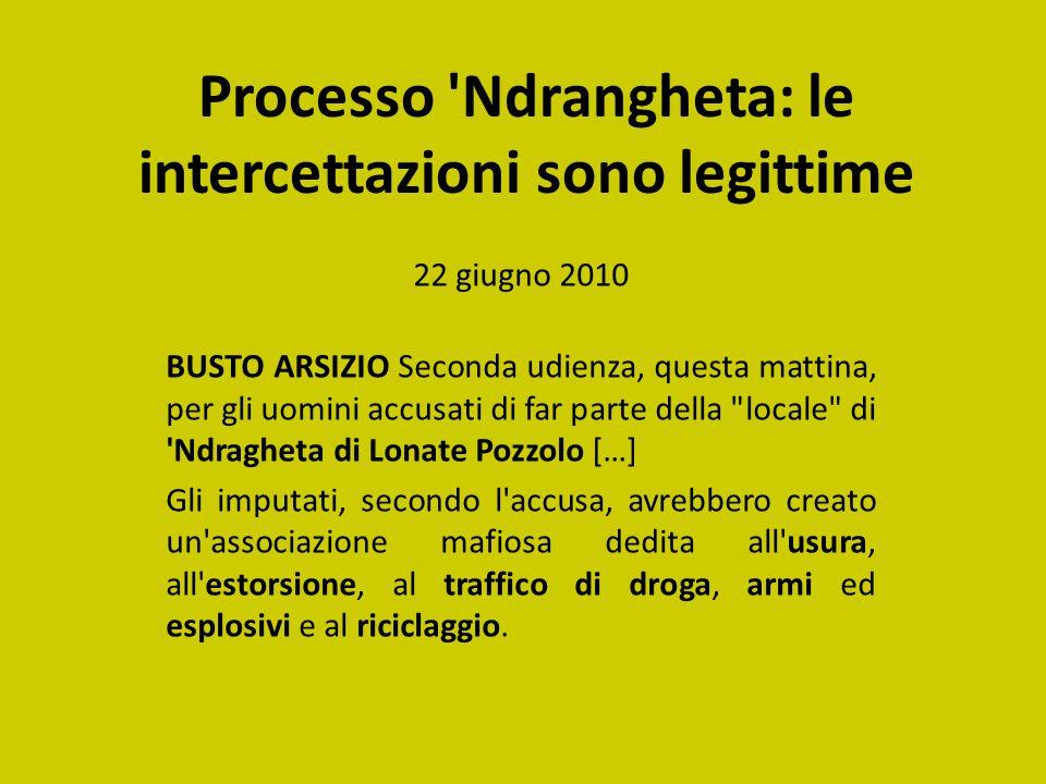 Processo 'Ndrangheta: le intercettazioni sono legittime 22 giugno 2010 BUSTO ARSIZIO Seconda udienza, questa mattina, per gli uomini accusati di far p