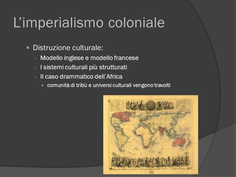 L'imperialismo coloniale Distruzione culturale: ○ Modello inglese e modello francese ○ I sistemi culturali più strutturati ○ Il caso drammatico dell'A