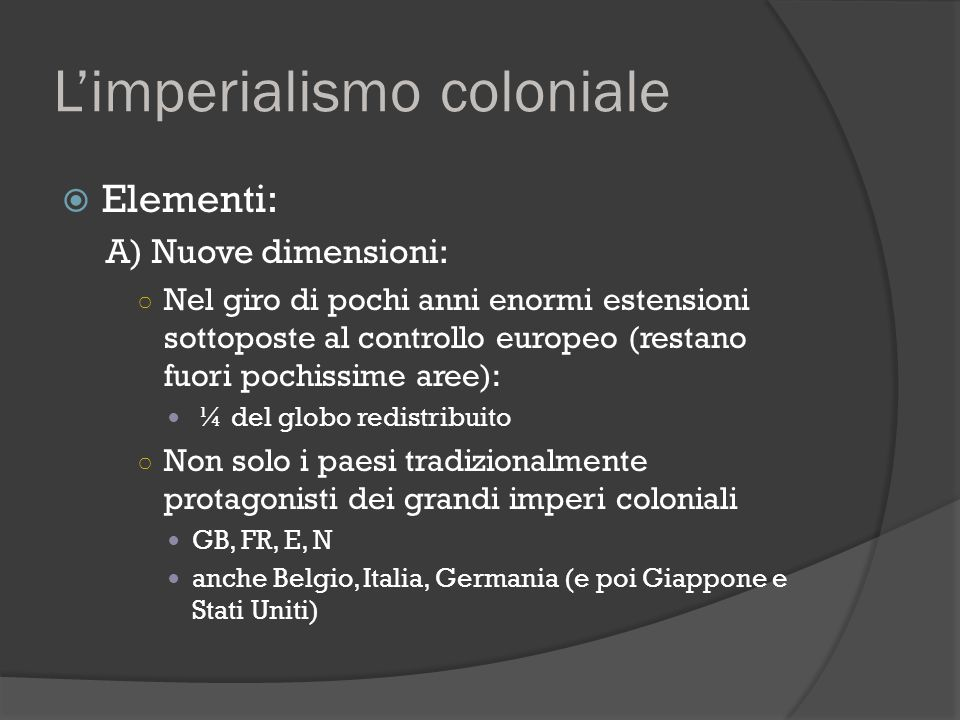 L'imperialismo coloniale  Elementi: A) Nuove dimensioni: ○ Nel giro di pochi anni enormi estensioni sottoposte al controllo europeo (restano fuori po