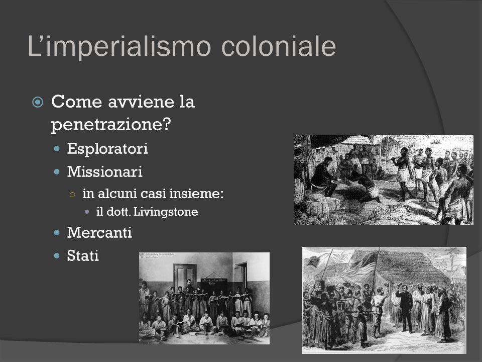 L'imperialismo coloniale  Come avviene la penetrazione? Esploratori Missionari ○ in alcuni casi insieme: il dott. Livingstone Mercanti Stati