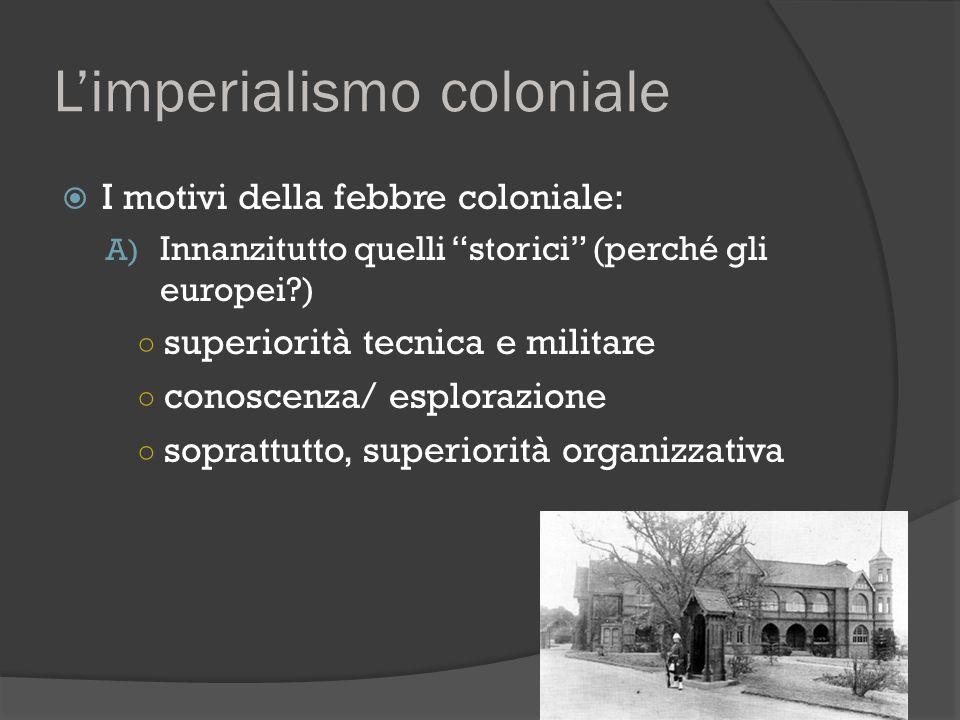 """L'imperialismo coloniale  I motivi della febbre coloniale: A) Innanzitutto quelli """"storici"""" (perché gli europei?) ○ superiorità tecnica e militare ○"""