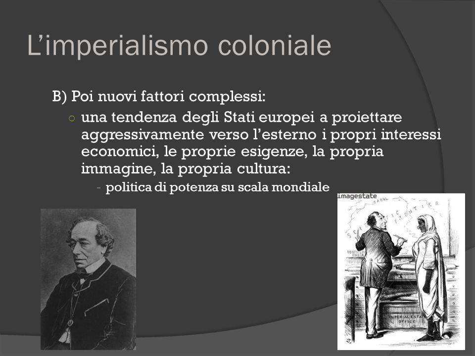 L'imperialismo coloniale B) Poi nuovi fattori complessi: ○ una tendenza degli Stati europei a proiettare aggressivamente verso l'esterno i propri inte