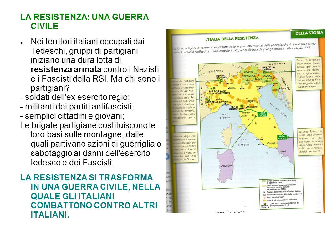 LA RESISTENZA: UNA GUERRA CIVILE Nei territori italiani occupati dai Tedeschi, gruppi di partigiani iniziano una dura lotta di resistenza armata contro i Nazisti e i Fascisti della RSI.