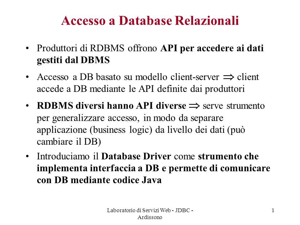 Laboratorio di Servizi Web - JDBC - Ardissono 1 Accesso a Database Relazionali Produttori di RDBMS offrono API per accedere ai dati gestiti dal DBMS Accesso a DB basato su modello client-server  client accede a DB mediante le API definite dai produttori RDBMS diversi hanno API diverse  serve strumento per generalizzare accesso, in modo da separare applicazione (business logic) da livello dei dati (può cambiare il DB) Introduciamo il Database Driver come strumento che implementa interfaccia a DB e permette di comunicare con DB mediante codice Java