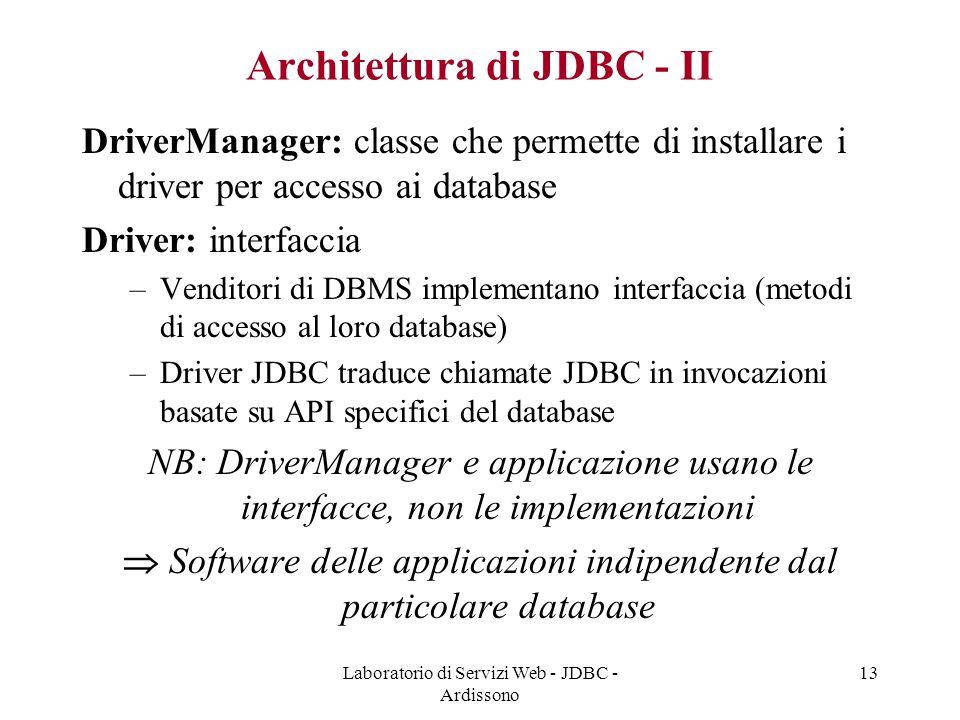 Laboratorio di Servizi Web - JDBC - Ardissono 13 Architettura di JDBC - II DriverManager: classe che permette di installare i driver per accesso ai database Driver: interfaccia –Venditori di DBMS implementano interfaccia (metodi di accesso al loro database) –Driver JDBC traduce chiamate JDBC in invocazioni basate su API specifici del database NB: DriverManager e applicazione usano le interfacce, non le implementazioni  Software delle applicazioni indipendente dal particolare database