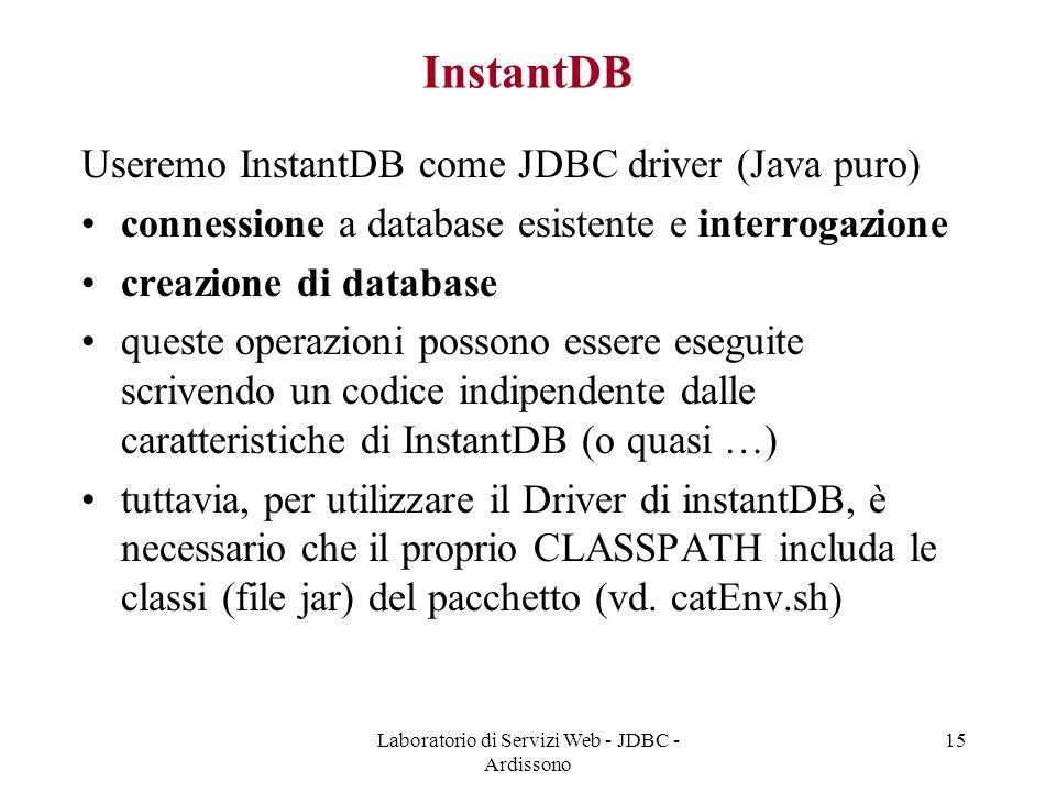 Laboratorio di Servizi Web - JDBC - Ardissono 15 InstantDB Useremo InstantDB come JDBC driver (Java puro) connessione a database esistente e interrogazione creazione di database queste operazioni possono essere eseguite scrivendo un codice indipendente dalle caratteristiche di InstantDB (o quasi …) tuttavia, per utilizzare il Driver di instantDB, è necessario che il proprio CLASSPATH includa le classi (file jar) del pacchetto (vd.
