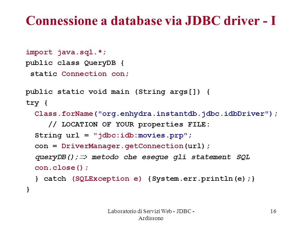 Laboratorio di Servizi Web - JDBC - Ardissono 16 Connessione a database via JDBC driver - I import java.sql.*; public class QueryDB { static Connection con; public static void main (String args[]) { try { Class.forName( org.enhydra.instantdb.jdbc.idbDriver ); // LOCATION OF YOUR properties FILE: String url = jdbc:idb:movies.prp ; con = DriverManager.getConnection(url); queryDB();  metodo che esegue gli statement SQL con.close(); } catch (SQLException e) {System.err.println(e);} }