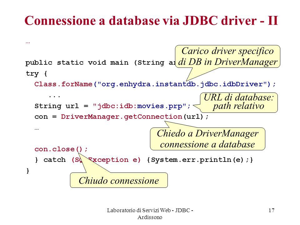 Laboratorio di Servizi Web - JDBC - Ardissono 17 Connessione a database via JDBC driver - II … public static void main (String args[]) { try { Class.forName( org.enhydra.instantdb.jdbc.idbDriver );...