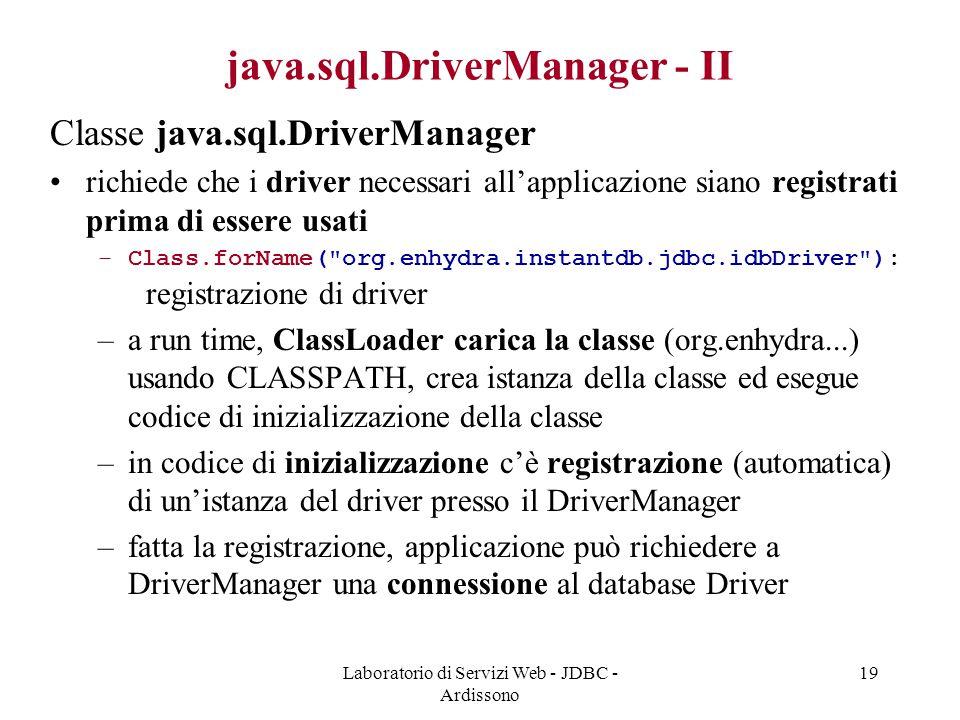 Laboratorio di Servizi Web - JDBC - Ardissono 19 java.sql.DriverManager - II Classe java.sql.DriverManager richiede che i driver necessari all'applicazione siano registrati prima di essere usati –Class.forName( org.enhydra.instantdb.jdbc.idbDriver ): registrazione di driver –a run time, ClassLoader carica la classe (org.enhydra...) usando CLASSPATH, crea istanza della classe ed esegue codice di inizializzazione della classe –in codice di inizializzazione c'è registrazione (automatica) di un'istanza del driver presso il DriverManager –fatta la registrazione, applicazione può richiedere a DriverManager una connessione al database Driver