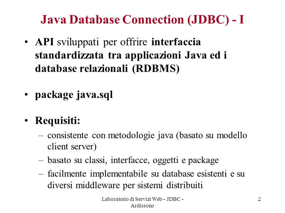 Laboratorio di Servizi Web - JDBC - Ardissono 2 Java Database Connection (JDBC) - I API sviluppati per offrire interfaccia standardizzata tra applicazioni Java ed i database relazionali (RDBMS) package java.sql Requisiti: –consistente con metodologie java (basato su modello client server) –basato su classi, interfacce, oggetti e package –facilmente implementabile su database esistenti e su diversi middleware per sistemi distribuiti