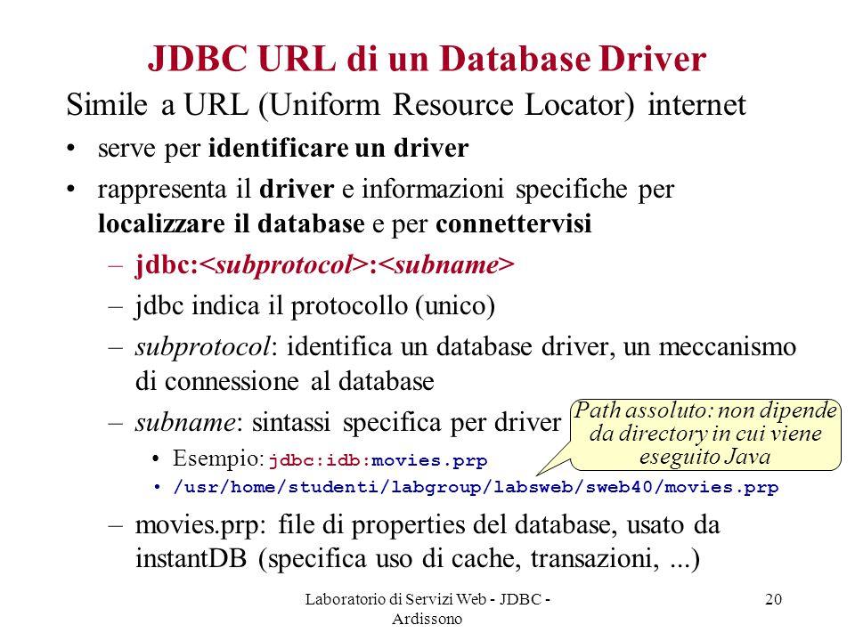 Laboratorio di Servizi Web - JDBC - Ardissono 20 JDBC URL di un Database Driver Simile a URL (Uniform Resource Locator) internet serve per identificare un driver rappresenta il driver e informazioni specifiche per localizzare il database e per connettervisi –jdbc: : –jdbc indica il protocollo (unico) –subprotocol: identifica un database driver, un meccanismo di connessione al database –subname: sintassi specifica per driver Esempio: jdbc:idb:movies.prp /usr/home/studenti/labgroup/labsweb/sweb40/movies.prp –movies.prp: file di properties del database, usato da instantDB (specifica uso di cache, transazioni,...) Path assoluto: non dipende da directory in cui viene eseguito Java