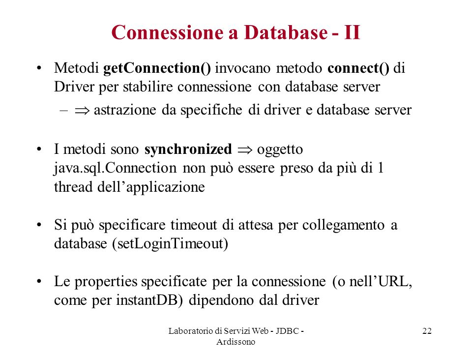 Laboratorio di Servizi Web - JDBC - Ardissono 22 Connessione a Database - II Metodi getConnection() invocano metodo connect() di Driver per stabilire connessione con database server –  astrazione da specifiche di driver e database server I metodi sono synchronized  oggetto java.sql.Connection non può essere preso da più di 1 thread dell'applicazione Si può specificare timeout di attesa per collegamento a database (setLoginTimeout) Le properties specificate per la connessione (o nell'URL, come per instantDB) dipendono dal driver
