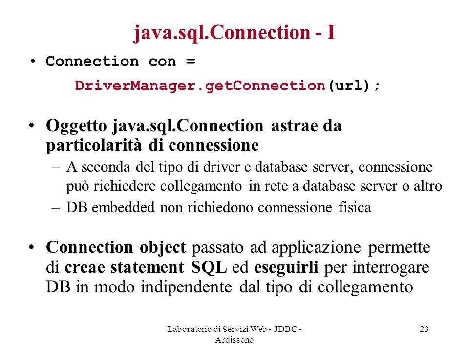 Laboratorio di Servizi Web - JDBC - Ardissono 23 java.sql.Connection - I Connection con = DriverManager.getConnection(url); Oggetto java.sql.Connection astrae da particolarità di connessione –A seconda del tipo di driver e database server, connessione può richiedere collegamento in rete a database server o altro –DB embedded non richiedono connessione fisica Connection object passato ad applicazione permette di creae statement SQL ed eseguirli per interrogare DB in modo indipendente dal tipo di collegamento
