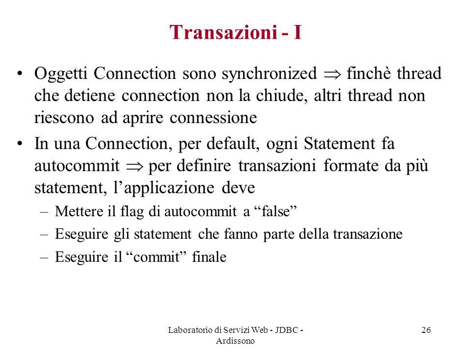 Laboratorio di Servizi Web - JDBC - Ardissono 26 Transazioni - I Oggetti Connection sono synchronized  finchè thread che detiene connection non la chiude, altri thread non riescono ad aprire connessione In una Connection, per default, ogni Statement fa autocommit  per definire transazioni formate da più statement, l'applicazione deve –Mettere il flag di autocommit a false –Eseguire gli statement che fanno parte della transazione –Eseguire il commit finale