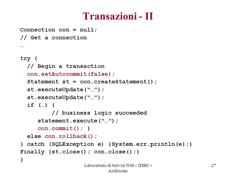 Laboratorio di Servizi Web - JDBC - Ardissono 27 Transazioni - II Connection con = null; // Get a connection … try { // Begin a transaction con.setAutocommit(false); Statement st = con.createStatement(); st.executeUpdate( … ); if (…) { // business logic succeeded statement.execute( … ); con.commit(); } else con.rollback(); } catch (SQLException e) {System.err.println(e);} Finally {st.close(); con.close();} }