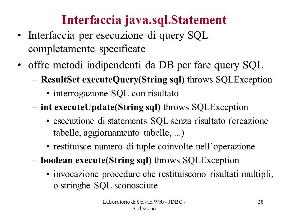 Laboratorio di Servizi Web - JDBC - Ardissono 28 Interfaccia java.sql.Statement Interfaccia per esecuzione di query SQL completamente specificate offre metodi indipendenti da DB per fare query SQL –ResultSet executeQuery(String sql) throws SQLException interrogazione SQL con risultato –int executeUpdate(String sql) throws SQLException esecuzione di statements SQL senza risultato (creazione tabelle, aggiornamento tabelle,...) restituisce numero di tuple coinvolte nell'operazione –boolean execute(String sql) throws SQLException invocazione procedure che restituiscono risultati multipli, o stringhe SQL sconosciute