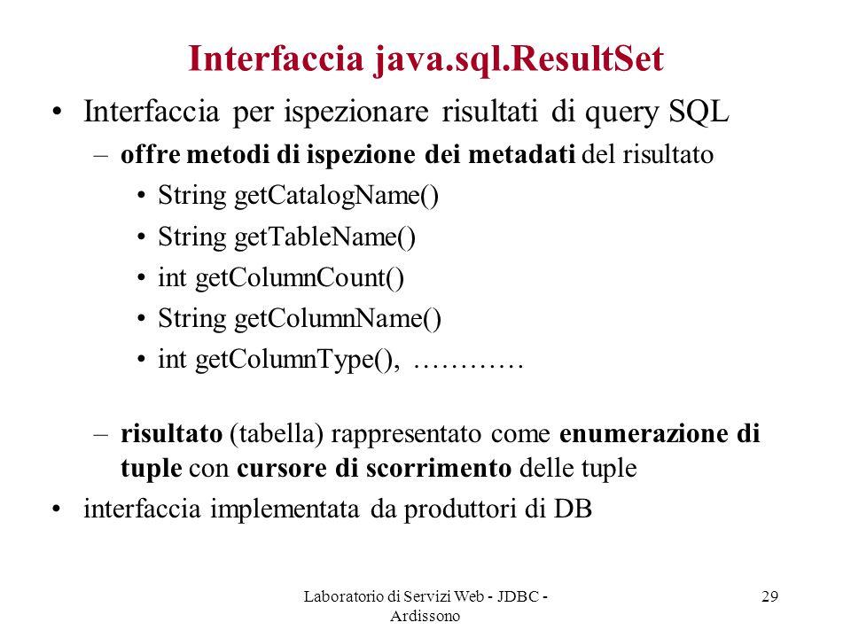 Laboratorio di Servizi Web - JDBC - Ardissono 29 Interfaccia java.sql.ResultSet Interfaccia per ispezionare risultati di query SQL –offre metodi di ispezione dei metadati del risultato String getCatalogName() String getTableName() int getColumnCount() String getColumnName() int getColumnType(), ………… –risultato (tabella) rappresentato come enumerazione di tuple con cursore di scorrimento delle tuple interfaccia implementata da produttori di DB