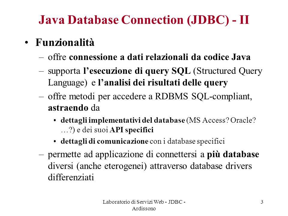 Laboratorio di Servizi Web - JDBC - Ardissono 3 Java Database Connection (JDBC) - II Funzionalità –offre connessione a dati relazionali da codice Java –supporta l'esecuzione di query SQL (Structured Query Language) e l'analisi dei risultati delle query –offre metodi per accedere a RDBMS SQL-compliant, astraendo da dettagli implementativi del database (MS Access.