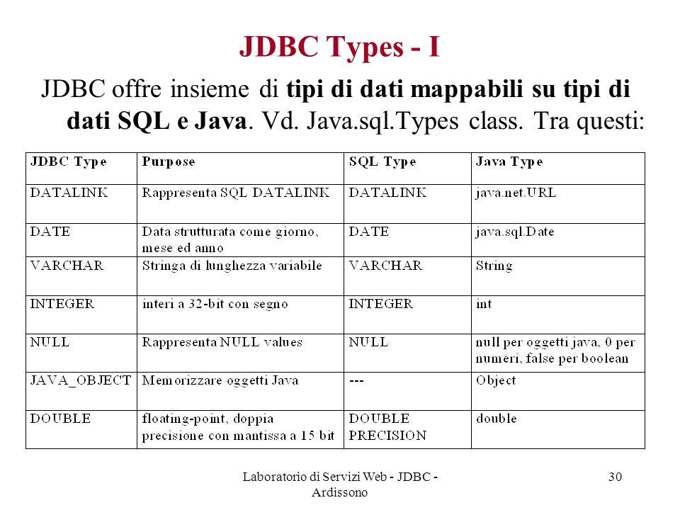 Laboratorio di Servizi Web - JDBC - Ardissono 30 JDBC Types - I JDBC offre insieme di tipi di dati mappabili su tipi di dati SQL e Java.