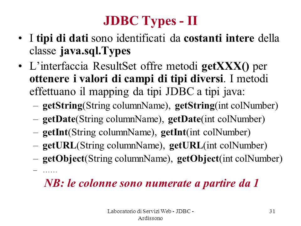 Laboratorio di Servizi Web - JDBC - Ardissono 31 JDBC Types - II I tipi di dati sono identificati da costanti intere della classe java.sql.Types L'interfaccia ResultSet offre metodi getXXX() per ottenere i valori di campi di tipi diversi.