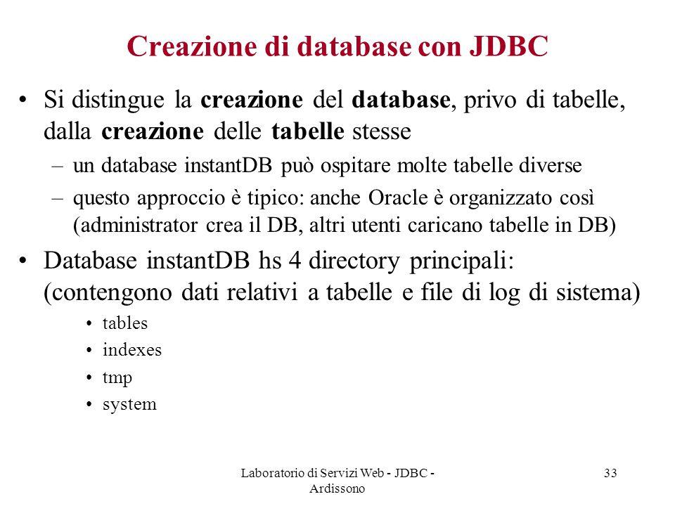Laboratorio di Servizi Web - JDBC - Ardissono 33 Creazione di database con JDBC Si distingue la creazione del database, privo di tabelle, dalla creazione delle tabelle stesse –un database instantDB può ospitare molte tabelle diverse –questo approccio è tipico: anche Oracle è organizzato così (administrator crea il DB, altri utenti caricano tabelle in DB) Database instantDB hs 4 directory principali: (contengono dati relativi a tabelle e file di log di sistema) tables indexes tmp system