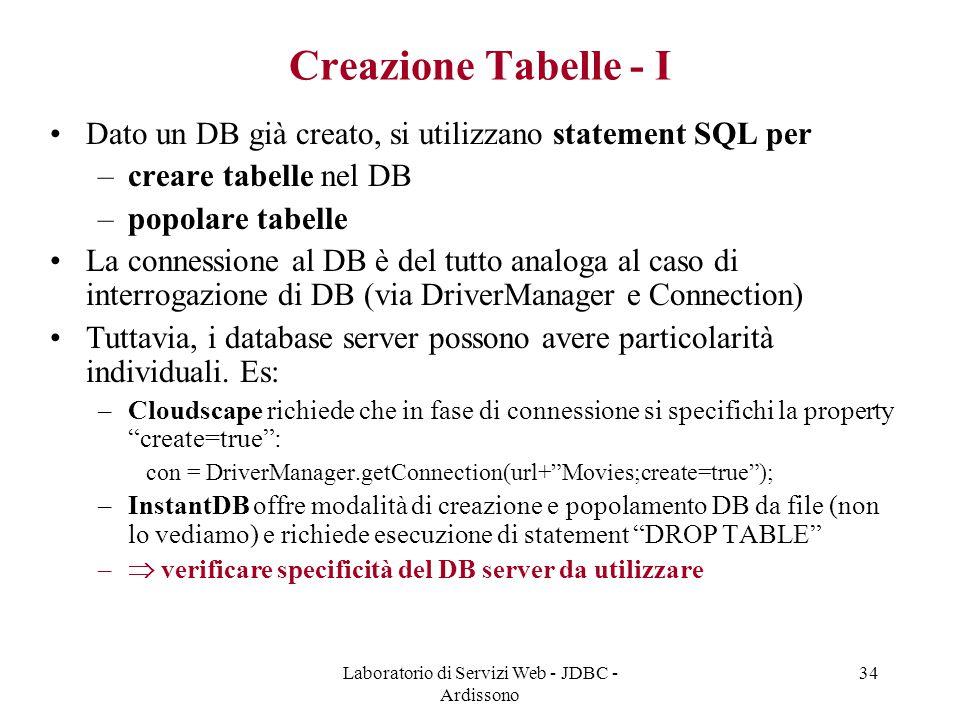 Laboratorio di Servizi Web - JDBC - Ardissono 34 Creazione Tabelle - I Dato un DB già creato, si utilizzano statement SQL per –creare tabelle nel DB –popolare tabelle La connessione al DB è del tutto analoga al caso di interrogazione di DB (via DriverManager e Connection) Tuttavia, i database server possono avere particolarità individuali.