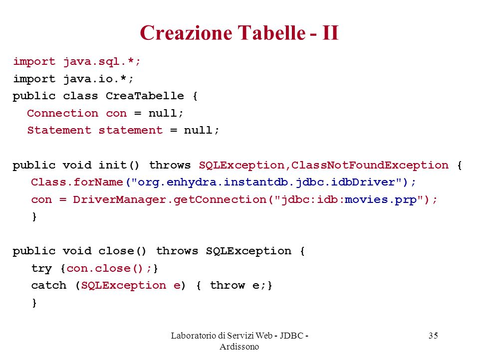 Laboratorio di Servizi Web - JDBC - Ardissono 35 Creazione Tabelle - II import java.sql.*; import java.io.*; public class CreaTabelle { Connection con = null; Statement statement = null; public void init() throws SQLException,ClassNotFoundException { Class.forName( org.enhydra.instantdb.jdbc.idbDriver ); con = DriverManager.getConnection( jdbc:idb:movies.prp ); } public void close() throws SQLException { try {con.close();} catch (SQLException e) { throw e;} }