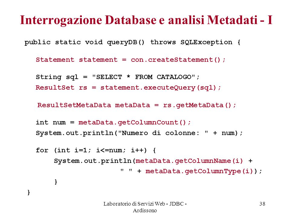 Laboratorio di Servizi Web - JDBC - Ardissono 38 Interrogazione Database e analisi Metadati - I public static void queryDB() throws SQLException { Statement statement = con.createStatement(); String sql = SELECT * FROM CATALOGO ; ResultSet rs = statement.executeQuery(sql); ResultSetMetaData metaData = rs.getMetaData(); int num = metaData.getColumnCount(); System.out.println( Numero di colonne: + num); for (int i=1; i<=num; i++) { System.out.println(metaData.getColumnName(i) + + metaData.getColumnType(i)); }