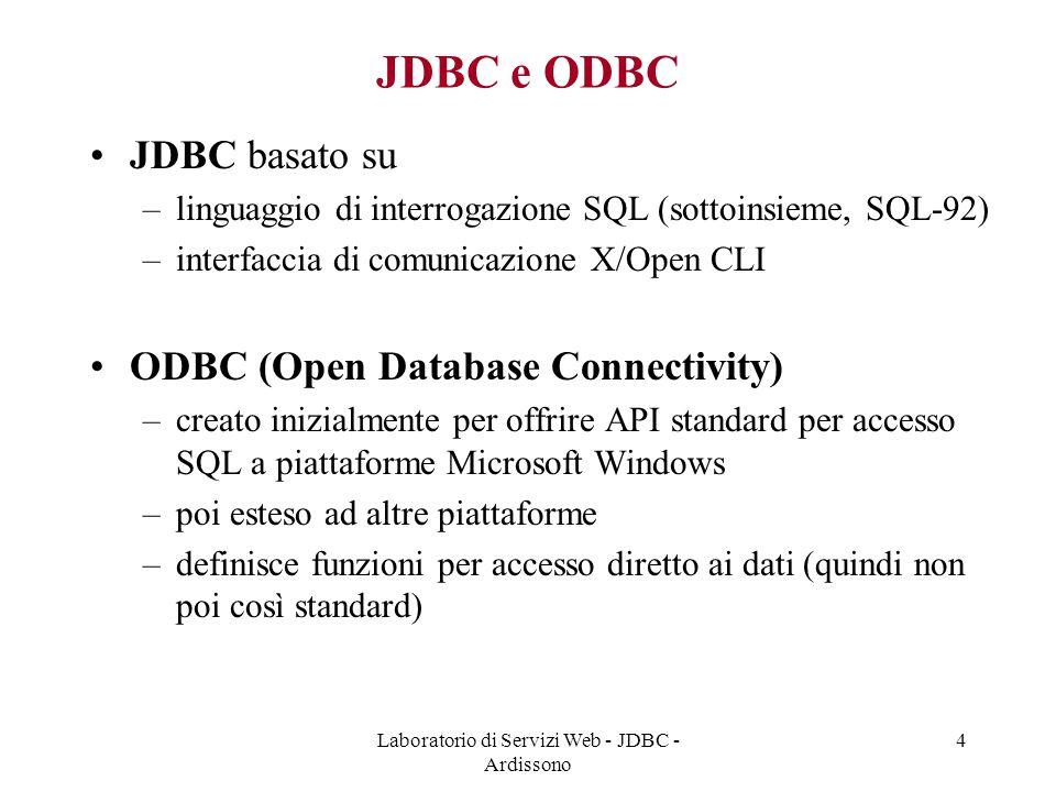 Laboratorio di Servizi Web - JDBC - Ardissono 4 JDBC e ODBC JDBC basato su –linguaggio di interrogazione SQL (sottoinsieme, SQL-92) –interfaccia di comunicazione X/Open CLI ODBC (Open Database Connectivity) –creato inizialmente per offrire API standard per accesso SQL a piattaforme Microsoft Windows –poi esteso ad altre piattaforme –definisce funzioni per accesso diretto ai dati (quindi non poi così standard)