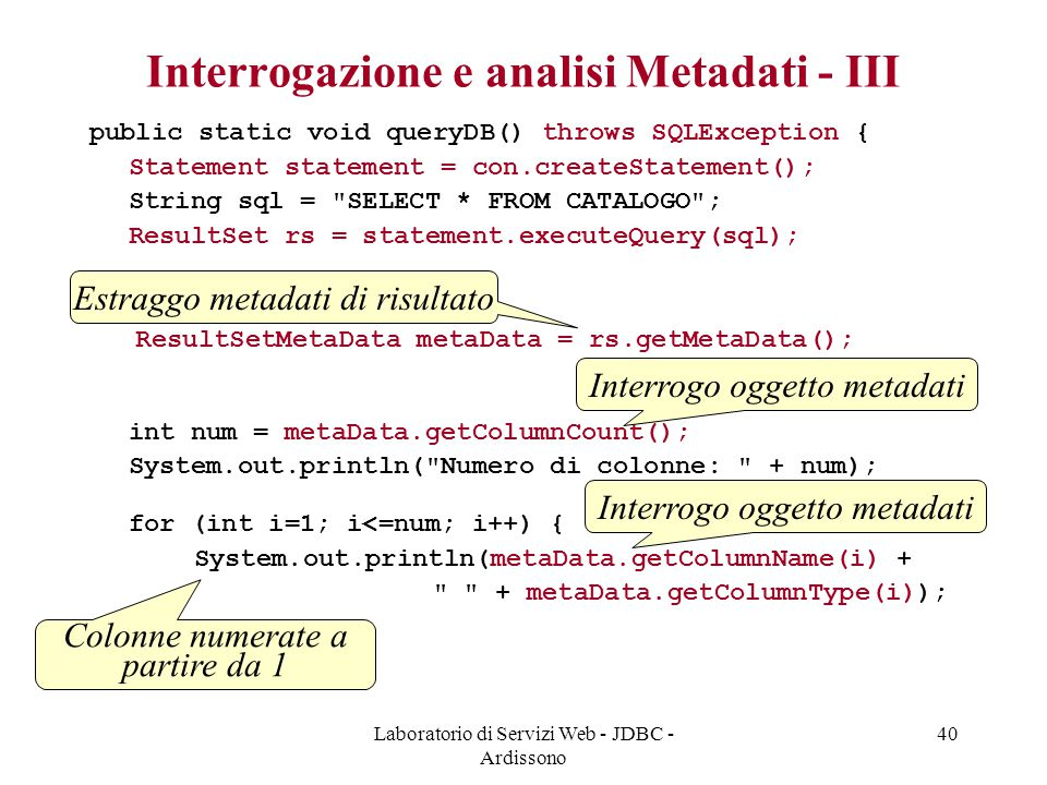 Laboratorio di Servizi Web - JDBC - Ardissono 40 Interrogazione e analisi Metadati - III public static void queryDB() throws SQLException { Statement statement = con.createStatement(); String sql = SELECT * FROM CATALOGO ; ResultSet rs = statement.executeQuery(sql); ResultSetMetaData metaData = rs.getMetaData(); int num = metaData.getColumnCount(); System.out.println( Numero di colonne: + num); for (int i=1; i<=num; i++) { System.out.println(metaData.getColumnName(i) + + metaData.getColumnType(i)); }} Estraggo metadati di risultato Interrogo oggetto metadati Colonne numerate a partire da 1