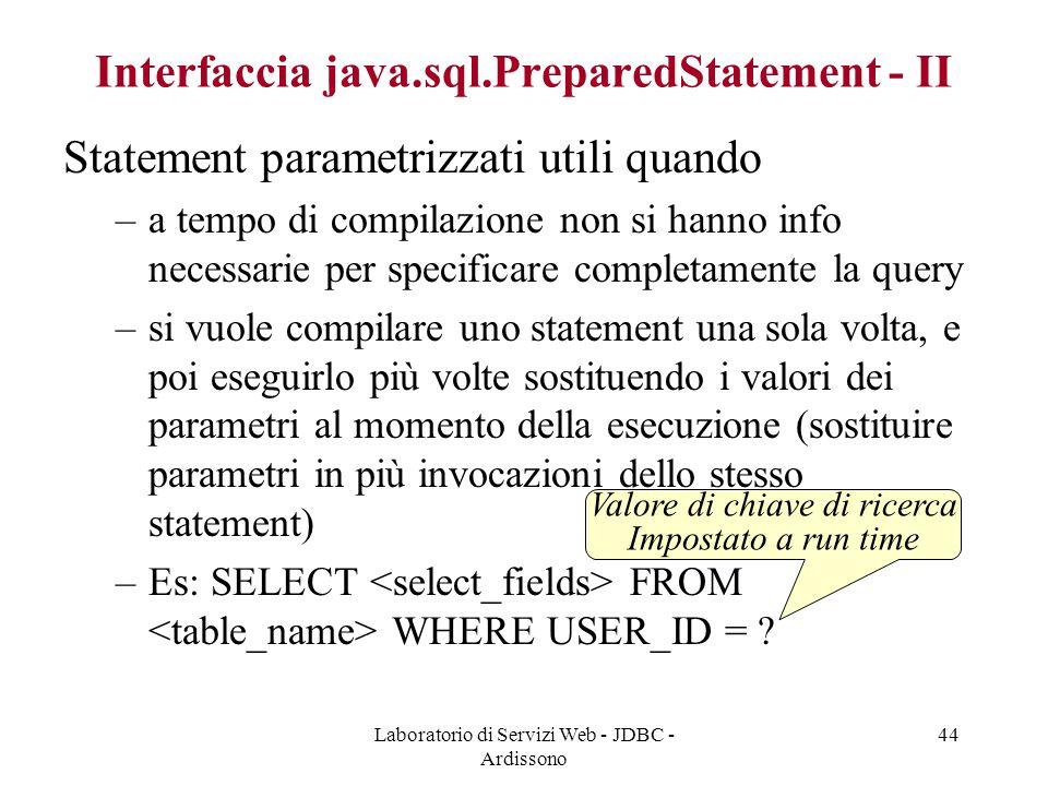 Laboratorio di Servizi Web - JDBC - Ardissono 44 Interfaccia java.sql.PreparedStatement - II Statement parametrizzati utili quando –a tempo di compilazione non si hanno info necessarie per specificare completamente la query –si vuole compilare uno statement una sola volta, e poi eseguirlo più volte sostituendo i valori dei parametri al momento della esecuzione (sostituire parametri in più invocazioni dello stesso statement) –Es: SELECT FROM WHERE USER_ID = .