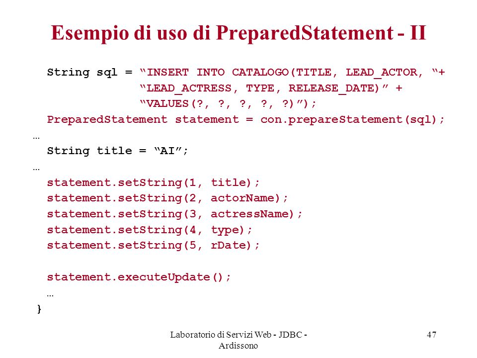Laboratorio di Servizi Web - JDBC - Ardissono 47 Esempio di uso di PreparedStatement - II String sql = INSERT INTO CATALOGO(TITLE, LEAD_ACTOR, + LEAD_ACTRESS, TYPE, RELEASE_DATE) + VALUES( , , , , ) ); PreparedStatement statement = con.prepareStatement(sql); … String title = AI ; … statement.setString(1, title); statement.setString(2, actorName); statement.setString(3, actressName); statement.setString(4, type); statement.setString(5, rDate); statement.executeUpdate(); … }