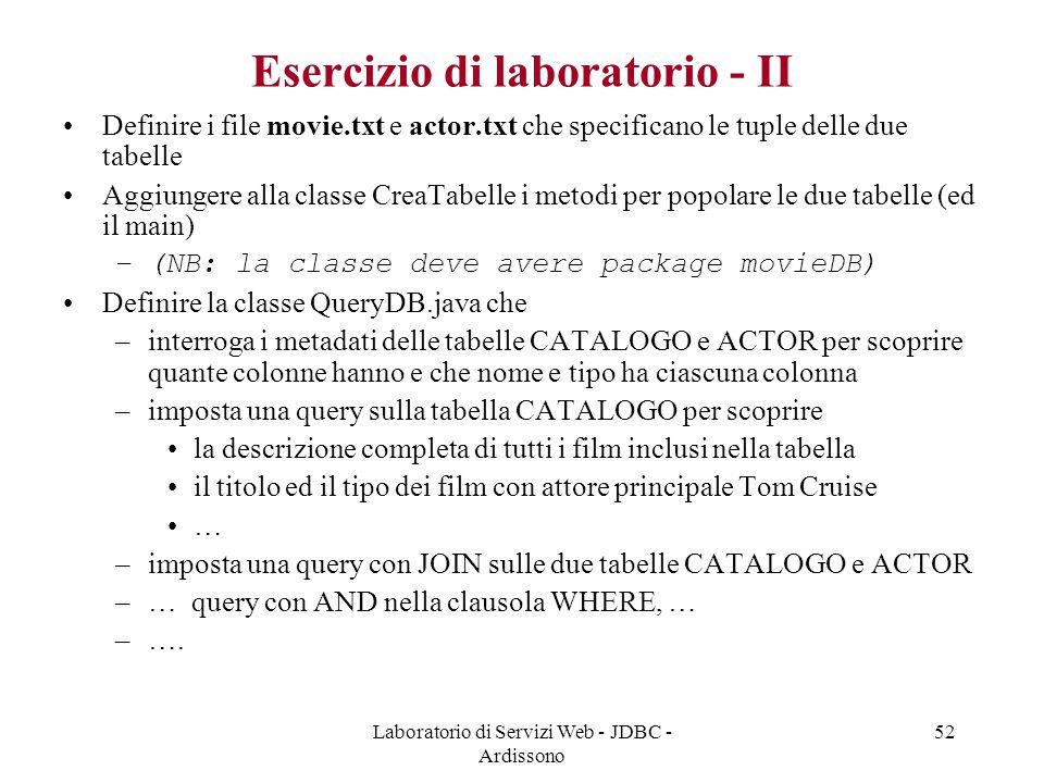 Laboratorio di Servizi Web - JDBC - Ardissono 52 Esercizio di laboratorio - II Definire i file movie.txt e actor.txt che specificano le tuple delle due tabelle Aggiungere alla classe CreaTabelle i metodi per popolare le due tabelle (ed il main) –(NB: la classe deve avere package movieDB) Definire la classe QueryDB.java che –interroga i metadati delle tabelle CATALOGO e ACTOR per scoprire quante colonne hanno e che nome e tipo ha ciascuna colonna –imposta una query sulla tabella CATALOGO per scoprire la descrizione completa di tutti i film inclusi nella tabella il titolo ed il tipo dei film con attore principale Tom Cruise … –imposta una query con JOIN sulle due tabelle CATALOGO e ACTOR –… query con AND nella clausola WHERE, … –….
